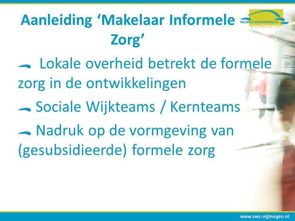 Aanleiding 'Makelaar Informele Zorg' Lokale overheid betrekt de formele zorg in de ontwikkelingen Sociale Wijkteams / Kernteams Nadruk op de vormgevin
