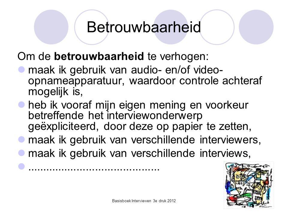 Basisboek Interviewen 3e druk 2012 Betrouwbaarheid Om de betrouwbaarheid te verhogen:  maak ik gebruik van audio- en/of video- opnameapparatuur, waar