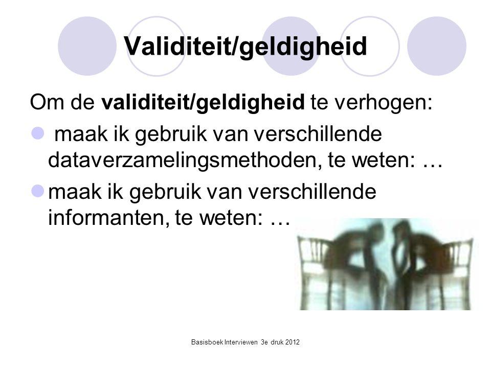 Basisboek Interviewen 3e druk 2012 Validiteit/geldigheid Om de validiteit/geldigheid te verhogen:  maak ik gebruik van verschillende dataverzamelings