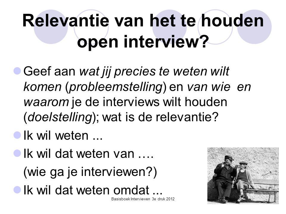 Basisboek Interviewen 3e druk 2012 Relevantie van het te houden open interview?  Geef aan wat jij precies te weten wilt komen (probleemstelling) en v