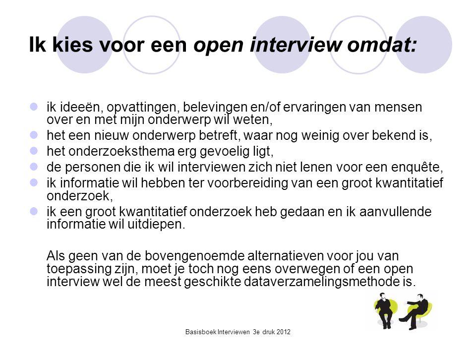Basisboek Interviewen 3e druk 2012 Ik kies voor een open interview omdat:  ik ideeën, opvattingen, belevingen en/of ervaringen van mensen over en met