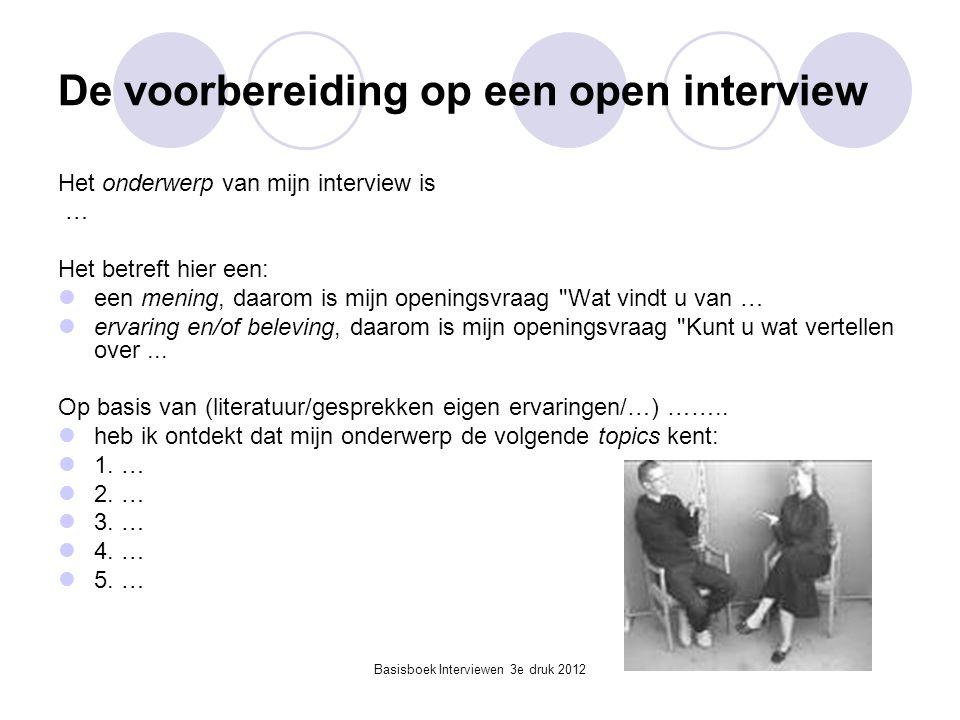 Basisboek Interviewen 3e druk 2012 De voorbereiding op een open interview Het onderwerp van mijn interview is … Het betreft hier een:  een mening, da