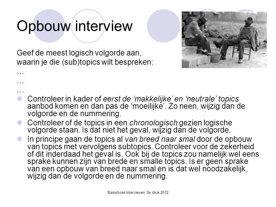 Basisboek Interviewen 3e druk 2012 Opbouw interview Geef de meest logisch volgorde aan, waarin je die (sub)topics wilt bespreken: …  Controleer in ka