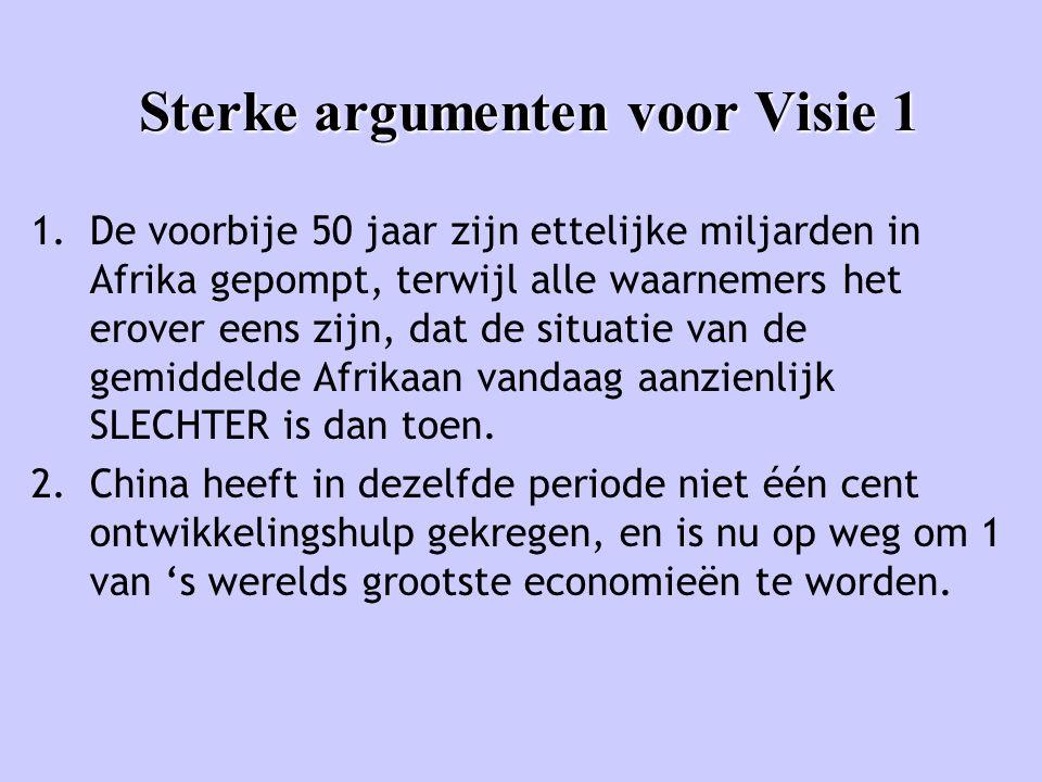 Sterke argumenten voor Visie 1 1.De voorbije 50 jaar zijn ettelijke miljarden in Afrika gepompt, terwijl alle waarnemers het erover eens zijn, dat de