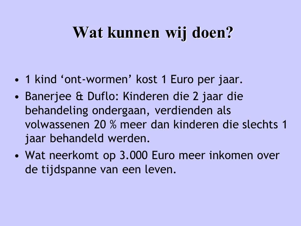 Wat kunnen wij doen? •1 kind 'ont-wormen' kost 1 Euro per jaar. •Banerjee & Duflo: Kinderen die 2 jaar die behandeling ondergaan, verdienden als volwa