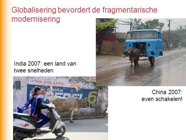 Globalisering bevordert de fragmentarische modernisering India 2007: een land van twee snelheden China 2007: even schakelen!