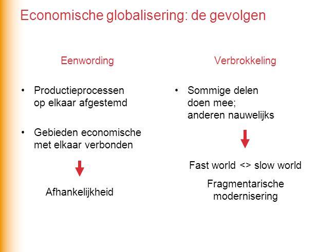 Eenwording •Productieprocessen op elkaar afgestemd •Gebieden economische met elkaar verbonden Verbrokkeling •Sommige delen doen mee; anderen nauwelijks Afhankelijkheid Fast world <> slow world Fragmentarische modernisering Economische globalisering: de gevolgen