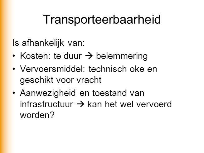 Transporteerbaarheid Is afhankelijk van: •Kosten: te duur  belemmering •Vervoersmiddel: technisch oke en geschikt voor vracht •Aanwezigheid en toestand van infrastructuur  kan het wel vervoerd worden?