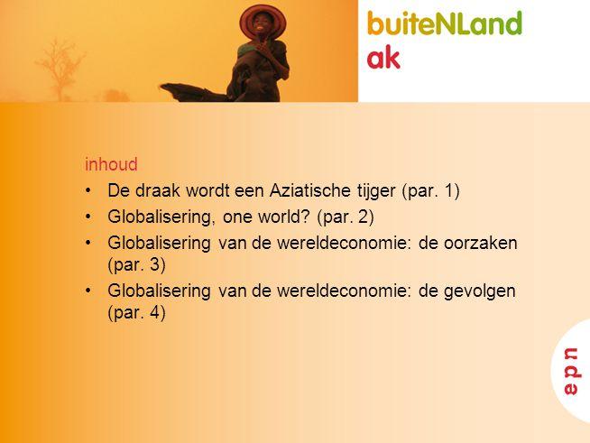 inhoud •De draak wordt een Aziatische tijger (par. 1) •Globalisering, one world? (par. 2) •Globalisering van de wereldeconomie: de oorzaken (par. 3) •