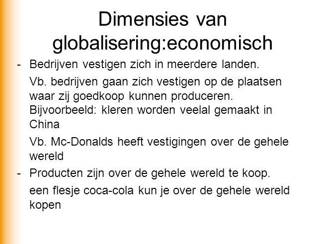 Dimensies van globalisering:economisch - Bedrijven vestigen zich in meerdere landen. Vb. bedrijven gaan zich vestigen op de plaatsen waar zij goedkoop