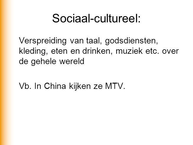 Sociaal-cultureel: Verspreiding van taal, godsdiensten, kleding, eten en drinken, muziek etc. over de gehele wereld Vb. In China kijken ze MTV.