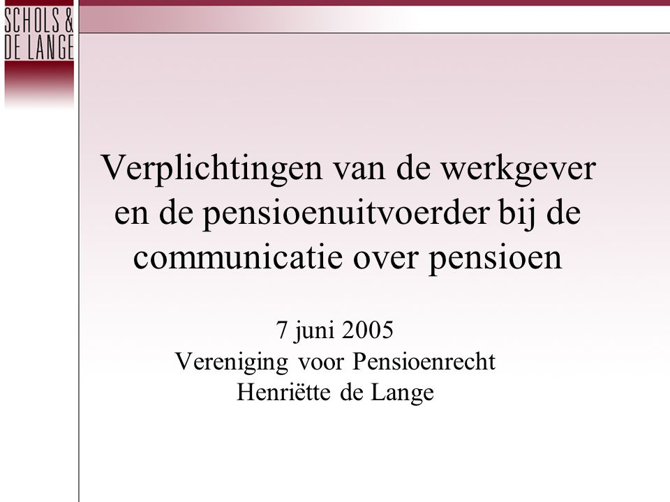 Verplichtingen van de werkgever en de pensioenuitvoerder bij de communicatie over pensioen 7 juni 2005 Vereniging voor Pensioenrecht Henriëtte de Lang