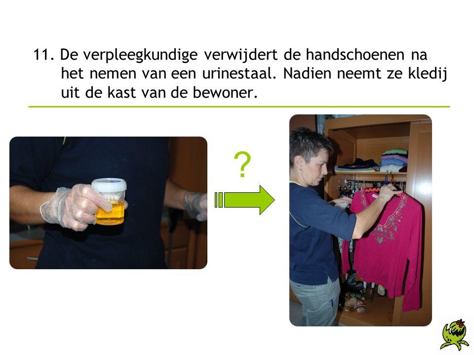11. De verpleegkundige verwijdert de handschoenen na het nemen van een urinestaal. Nadien neemt ze kledij uit de kast van de bewoner. ?