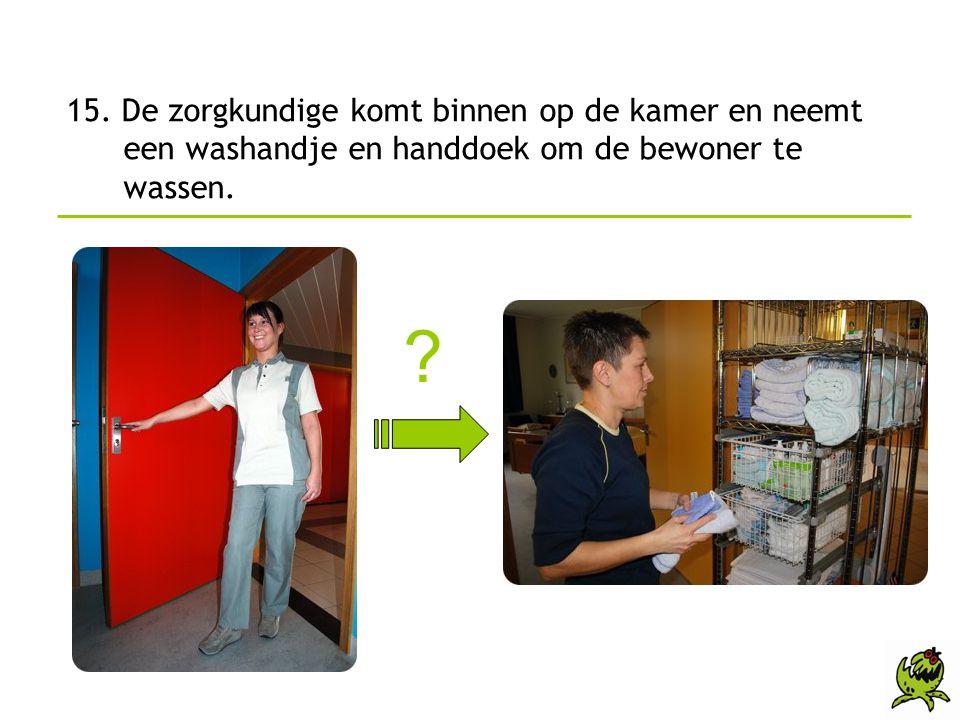 15. De zorgkundige komt binnen op de kamer en neemt een washandje en handdoek om de bewoner te wassen. ?