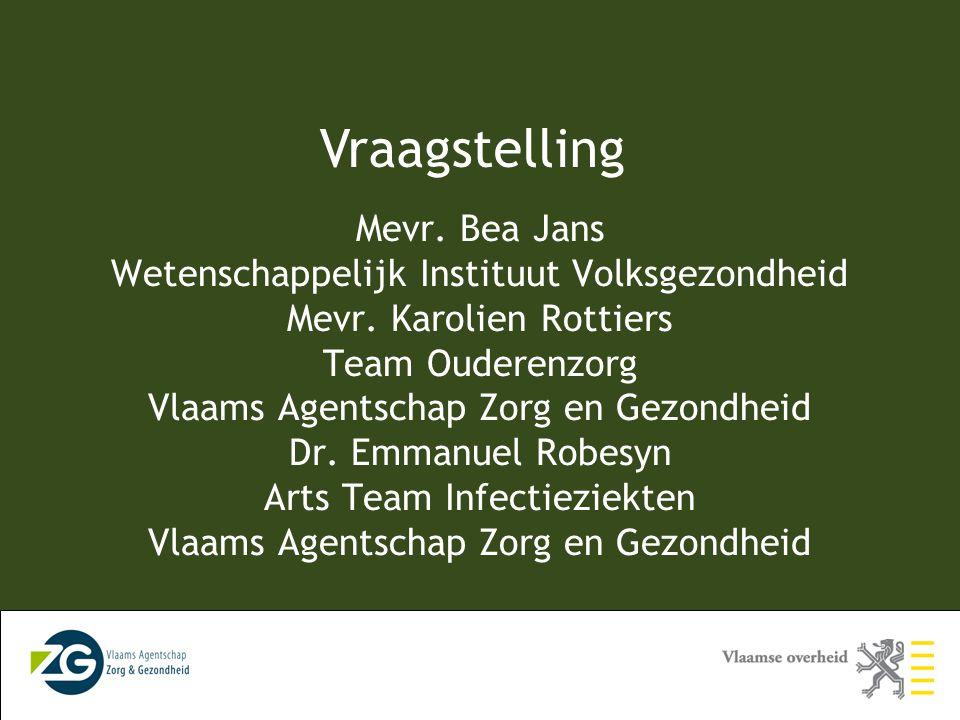 Vraagstelling Mevr. Bea Jans Wetenschappelijk Instituut Volksgezondheid Mevr. Karolien Rottiers Team Ouderenzorg Vlaams Agentschap Zorg en Gezondheid