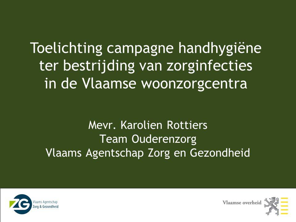 Toelichting campagne handhygiëne ter bestrijding van zorginfecties in de Vlaamse woonzorgcentra Mevr. Karolien Rottiers Team Ouderenzorg Vlaams Agents