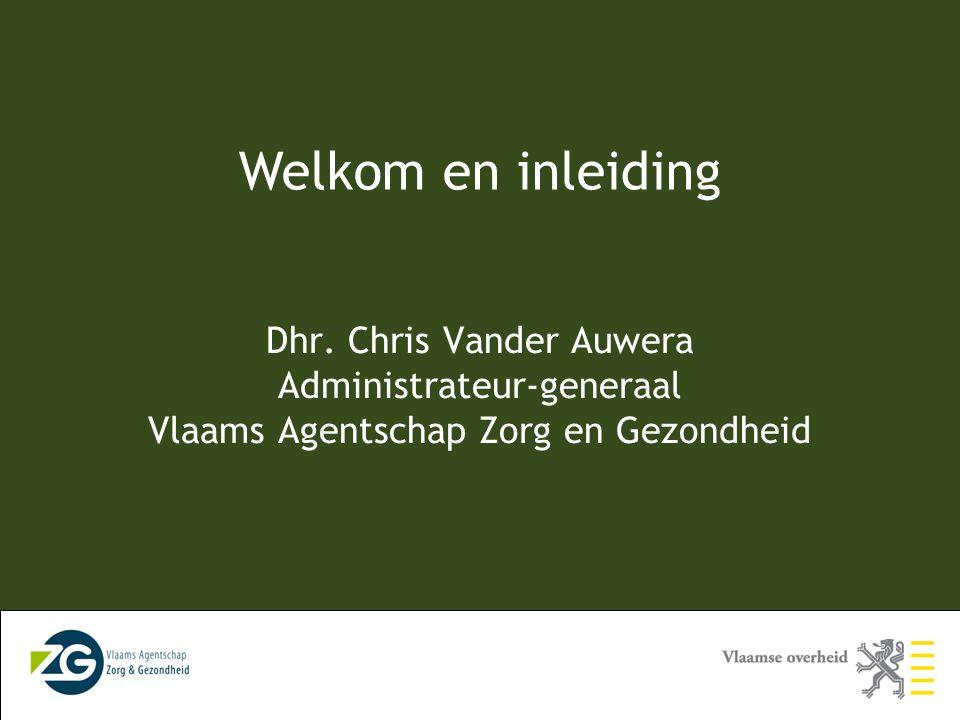 Dhr. Chris Vander Auwera Administrateur-generaal Vlaams Agentschap Zorg en Gezondheid Welkom en inleiding