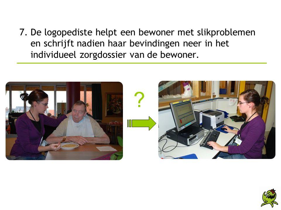 7. De logopediste helpt een bewoner met slikproblemen en schrijft nadien haar bevindingen neer in het individueel zorgdossier van de bewoner. ?