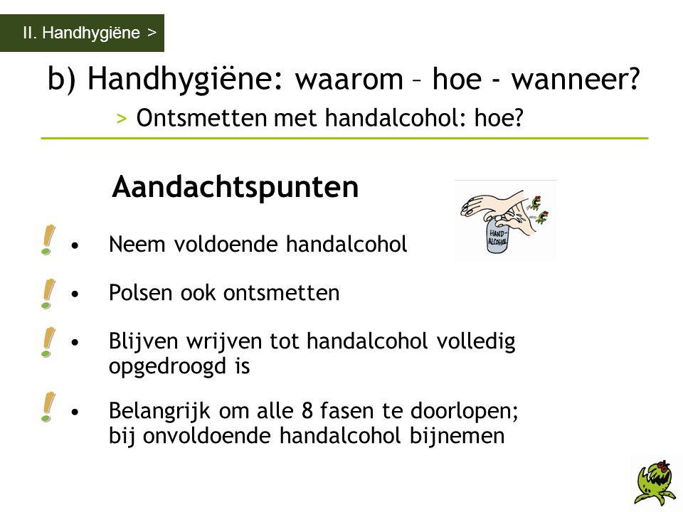 b) Handhygiëne: waarom – hoe - wanneer? > Ontsmetten met handalcohol: hoe? II. Handhygiëne > Aandachtspunten •Neem voldoende handalcohol •Polsen ook o