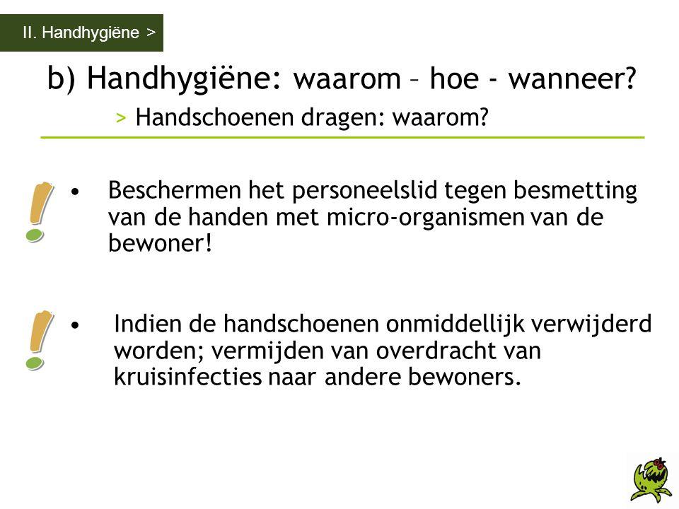 b) Handhygiëne: waarom – hoe - wanneer? > Handschoenen dragen: waarom? II. Handhygiëne > •Beschermen het personeelslid tegen besmetting van de handen