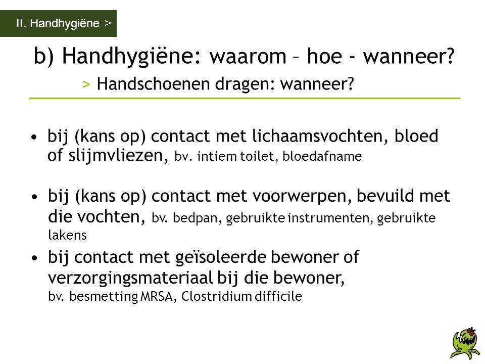 b) Handhygiëne: waarom – hoe - wanneer? > Handschoenen dragen: wanneer? II. Handhygiëne > •bij (kans op) contact met lichaamsvochten, bloed of slijmvl