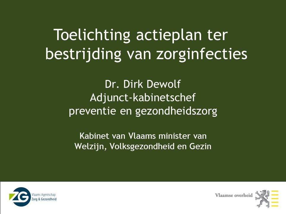 Toelichting actieplan ter bestrijding van zorginfecties Dr. Dirk Dewolf Adjunct-kabinetschef preventie en gezondheidszorg Kabinet van Vlaams minister