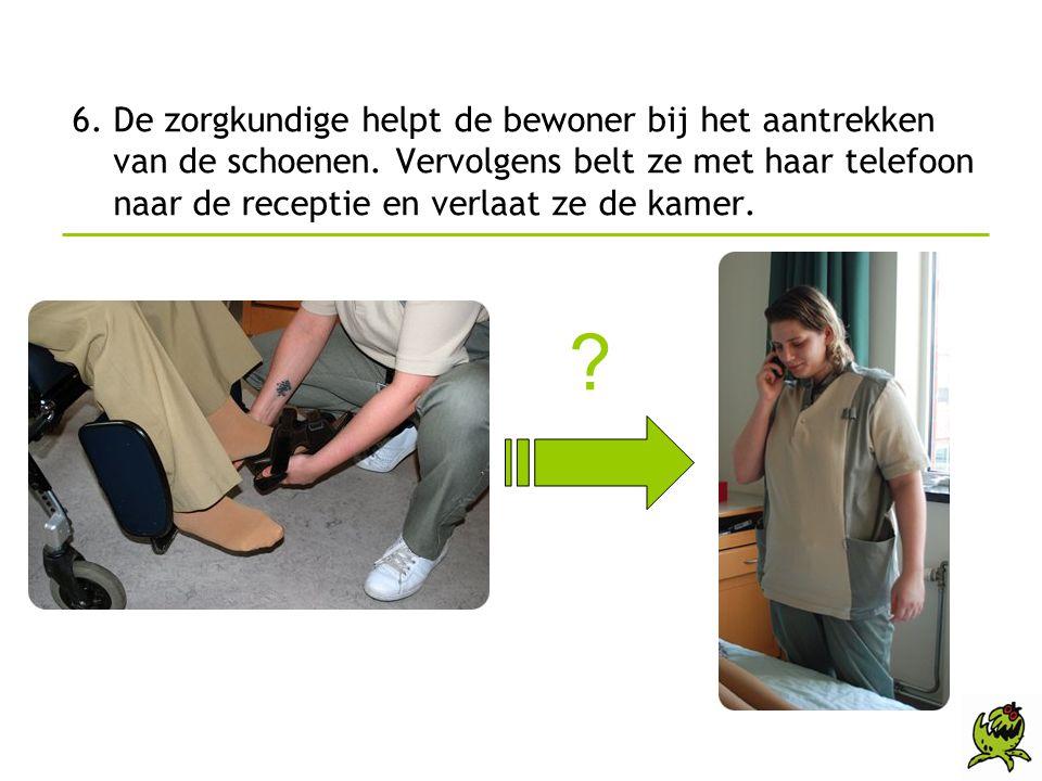 6. De zorgkundige helpt de bewoner bij het aantrekken van de schoenen. Vervolgens belt ze met haar telefoon naar de receptie en verlaat ze de kamer. ?
