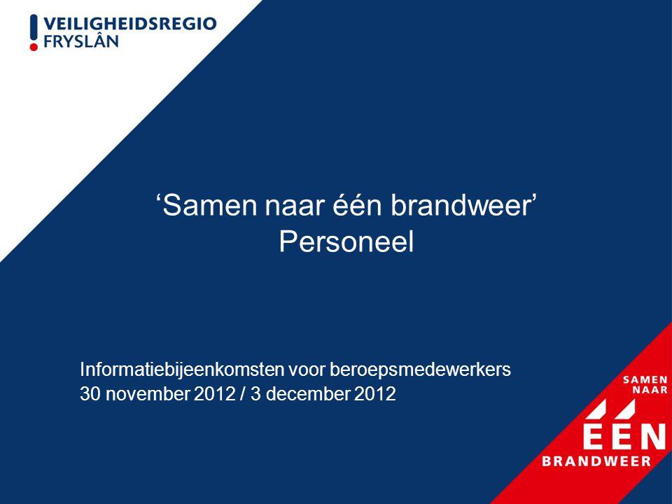'Samen naar één brandweer' Personeel Informatiebijeenkomsten voor beroepsmedewerkers 30 november 2012 / 3 december 2012