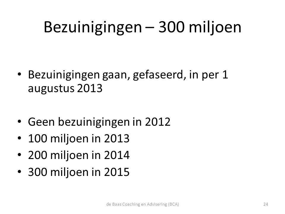 Bezuinigingen – 300 miljoen • Bezuinigingen gaan, gefaseerd, in per 1 augustus 2013 • Geen bezuinigingen in 2012 • 100 miljoen in 2013 • 200 miljoen i