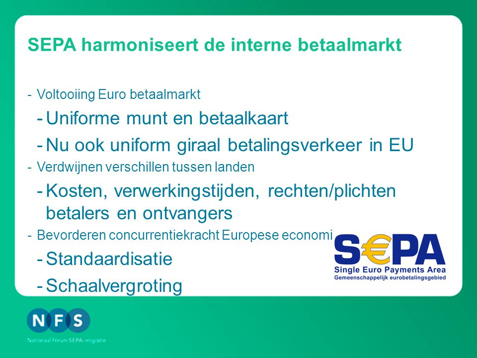 SEPA harmoniseert de interne betaalmarkt -Voltooiing Euro betaalmarkt -Uniforme munt en betaalkaart -Nu ook uniform giraal betalingsverkeer in EU -Verdwijnen verschillen tussen landen -Kosten, verwerkingstijden, rechten/plichten betalers en ontvangers -Bevorderen concurrentiekracht Europese economie -Standaardisatie -Schaalvergroting