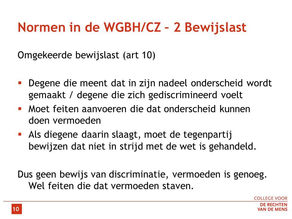 10 Normen in de WGBH/CZ – 2 Bewijslast Omgekeerde bewijslast (art 10)  Degene die meent dat in zijn nadeel onderscheid wordt gemaakt / degene die zic