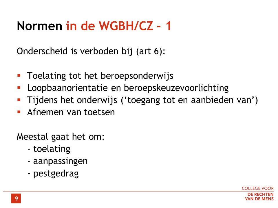 9 Normen in de WGBH/CZ - 1 Onderscheid is verboden bij (art 6):  Toelating tot het beroepsonderwijs  Loopbaanorientatie en beroepskeuzevoorlichting