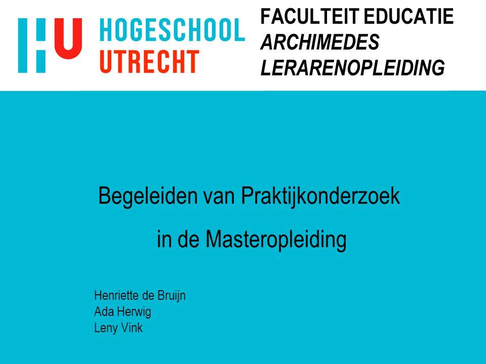 FACULTEIT EDUCATIE ARCHIMEDES LERARENOPLEIDING Henriette de Bruijn Ada Herwig Leny Vink Begeleiden van Praktijkonderzoek in de Masteropleiding