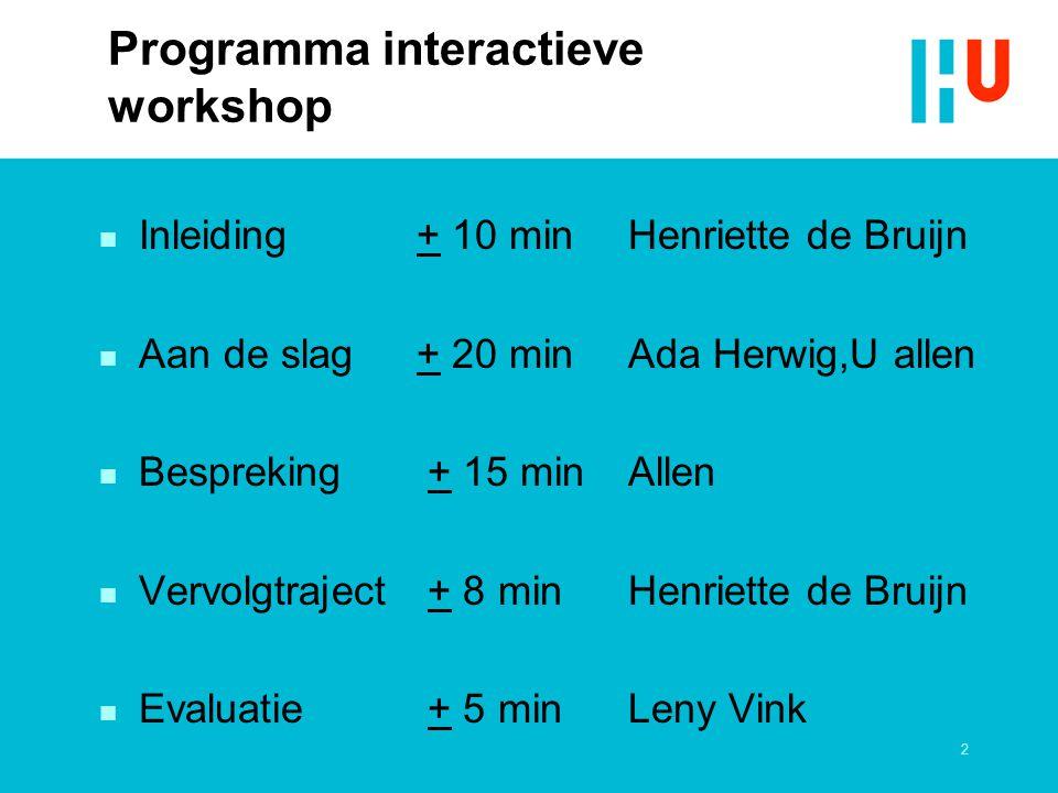 2 Programma interactieve workshop n Inleiding+ 10 minHenriette de Bruijn n Aan de slag+ 20 minAda Herwig,U allen n Bespreking + 15 minAllen n Vervolgt