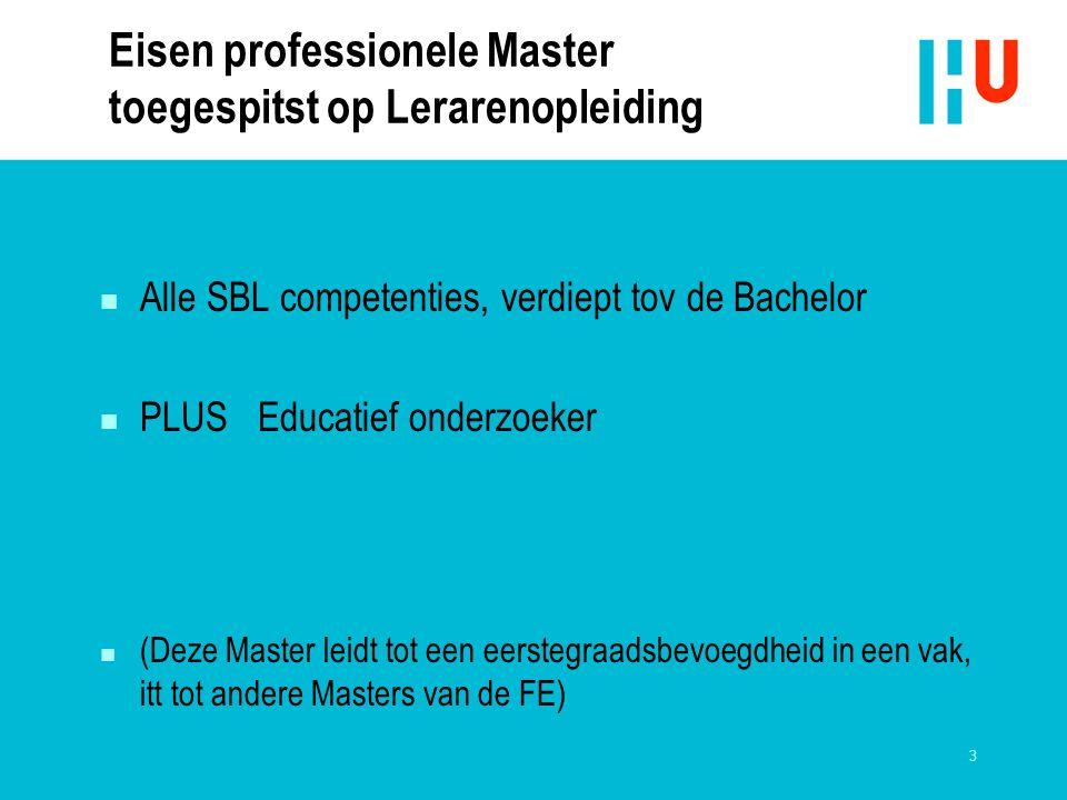 3 Eisen professionele Master toegespitst op Lerarenopleiding n Alle SBL competenties, verdiept tov de Bachelor n PLUS Educatief onderzoeker n (Deze Ma