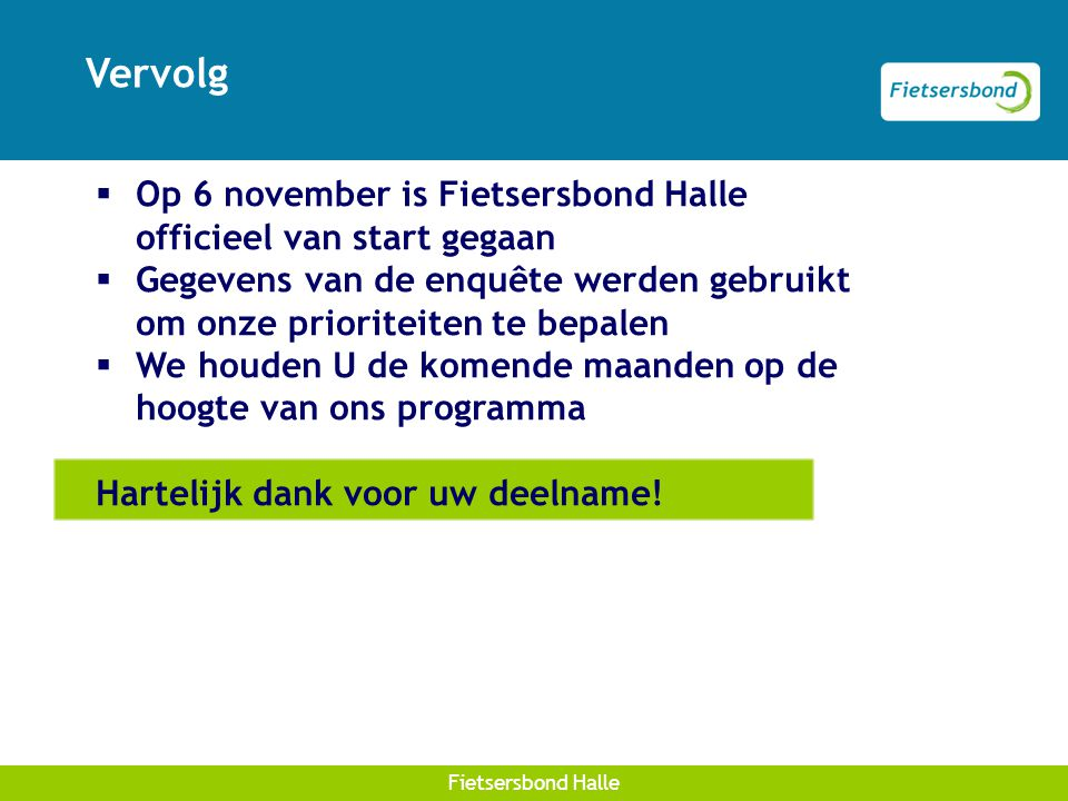 Afdelingskaart Fietsersbond Halle Vervolg  Op 6 november is Fietsersbond Halle officieel van start gegaan  Gegevens van de enquête werden gebruikt om onze prioriteiten te bepalen  We houden U de komende maanden op de hoogte van ons programma Hartelijk dank voor uw deelname!