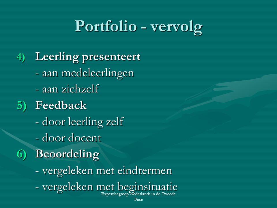 Expertisegroep Nederlands in de Tweede Fase Portfolio - vervolg 4) Leerling presenteert - aan medeleerlingen - aan zichzelf 5)Feedback - door leerling zelf - door docent 6)Beoordeling - vergeleken met eindtermen - vergeleken met beginsituatie