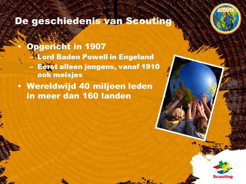De geschiedenis van Scouting •Opgericht in 1907 –Lord Baden Powell in Engeland –Eerst alleen jongens, vanaf 1910 ook meisjes •Wereldwijd 40 miljoen le