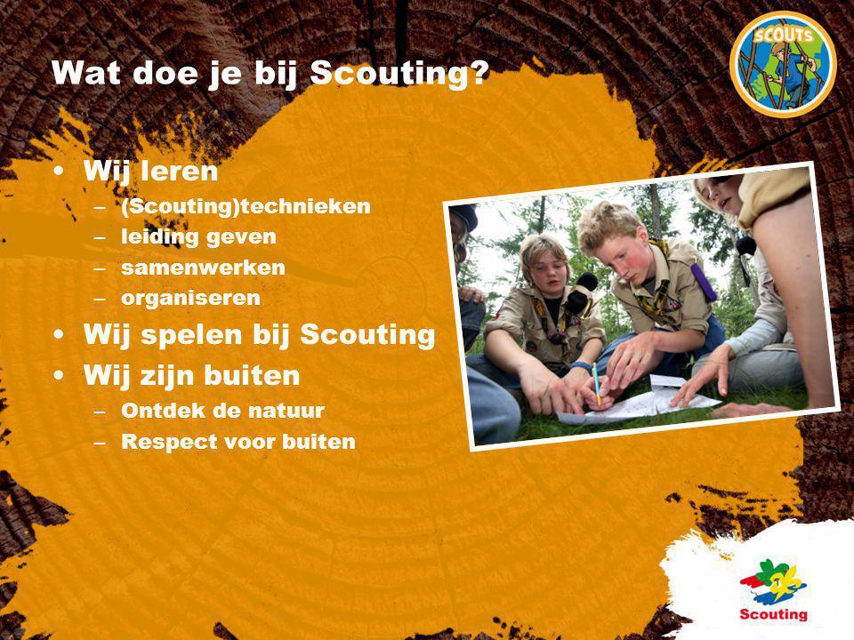 Wat doe je bij Scouting? •Wij leren –(Scouting)technieken –leiding geven –samenwerken –organiseren •Wij spelen bij Scouting •Wij zijn buiten –Ontdek d