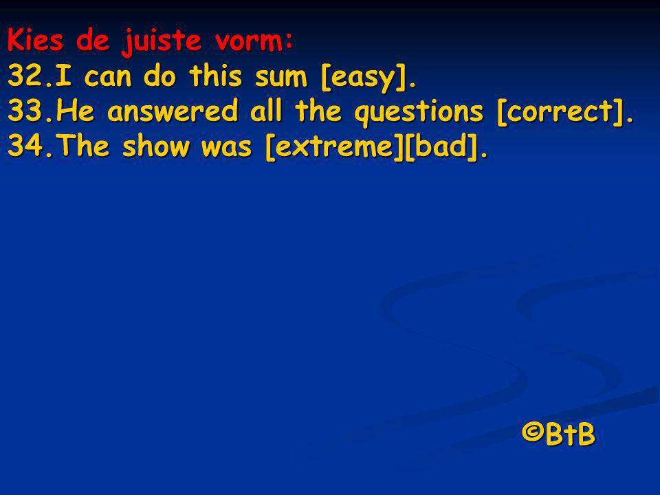 Kies de juiste vorm: 32.I can do this sum [easy]. 33.He answered all the questions [correct]. 34.The show was [extreme][bad]. ©BtB