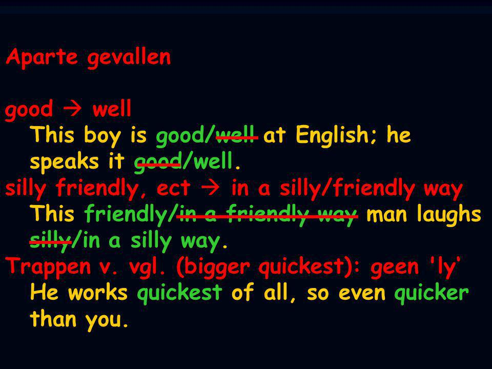 Aparte gevallen good  well This boy is good/well at English; he speaks it good/well. silly friendly, ect  in a silly/friendly way This friendly/in a