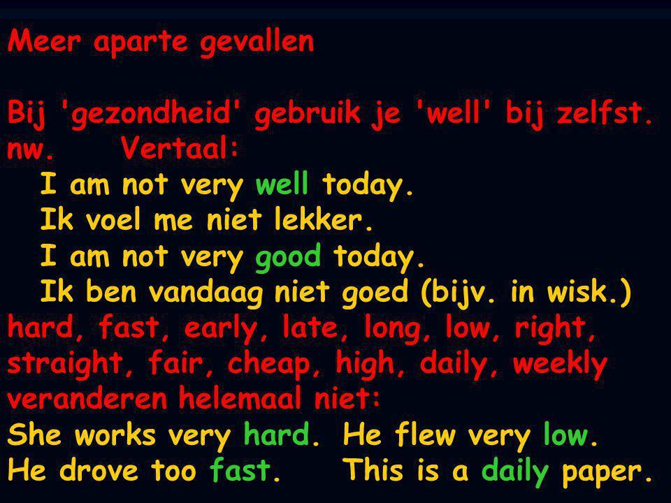 Meer aparte gevallen Bij 'gezondheid' gebruik je 'well' bij zelfst. nw. Vertaal: I am not very well today. Ik voel me niet lekker. I am not very good