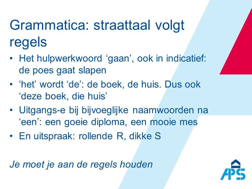 Grammatica: straattaal volgt regels •Het hulpwerkwoord 'gaan', ook in indicatief: de poes gaat slapen •'het' wordt 'de': de boek, de huis. Dus ook 'de