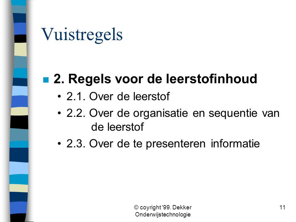 © coyright '99. Dekker Onderwijstechnologie 11 Vuistregels n 2. Regels voor de leerstofinhoud •2.1. Over de leerstof •2.2. Over de organisatie en sequ