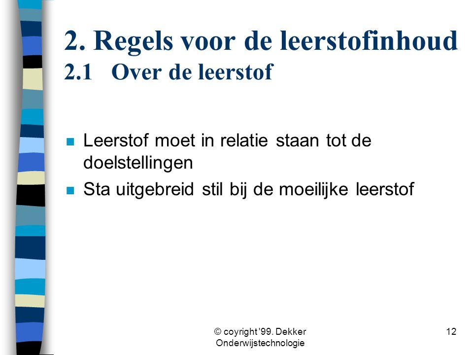 © coyright '99. Dekker Onderwijstechnologie 12 n Leerstof moet in relatie staan tot de doelstellingen n Sta uitgebreid stil bij de moeilijke leerstof