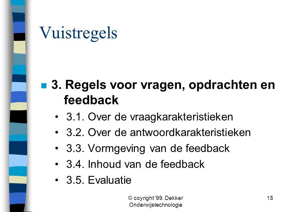 © coyright '99. Dekker Onderwijstechnologie 15 Vuistregels n 3. Regels voor vragen, opdrachten en feedback •3.1. Over de vraagkarakteristieken •3.2. O