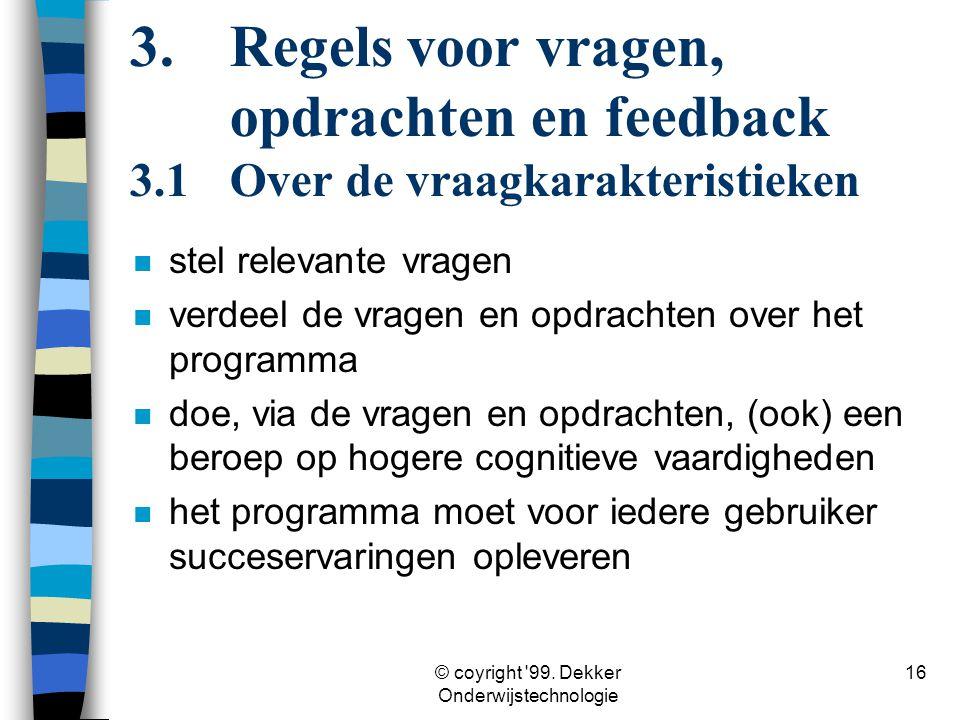 © coyright '99. Dekker Onderwijstechnologie 16 n stel relevante vragen n verdeel de vragen en opdrachten over het programma n doe, via de vragen en op