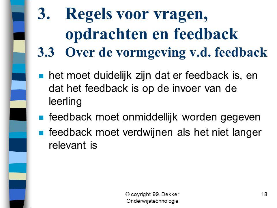 © coyright '99. Dekker Onderwijstechnologie 18 n het moet duidelijk zijn dat er feedback is, en dat het feedback is op de invoer van de leerling n fee