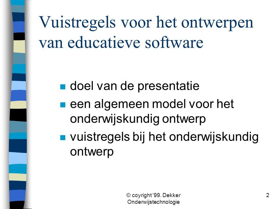 © coyright '99. Dekker Onderwijstechnologie 2 Vuistregels voor het ontwerpen van educatieve software n doel van de presentatie n een algemeen model vo