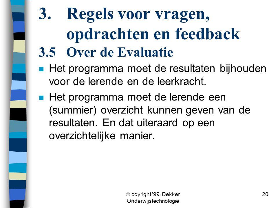 © coyright '99. Dekker Onderwijstechnologie 20 3. Regels voor vragen, opdrachten en feedback 3.5Over de Evaluatie n Het programma moet de resultaten b
